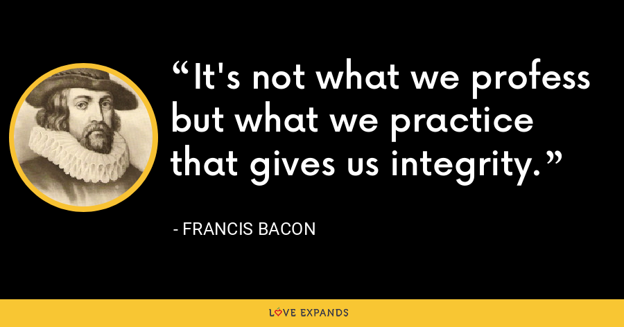 It's not what we profess but what we practice that gives us integrity. - Francis Bacon