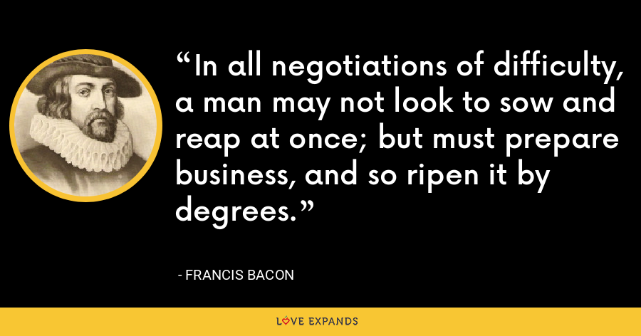 In all negotiations of difficulty, a man may not look to sow and reap at once; but must prepare business, and so ripen it by degrees. - Francis Bacon