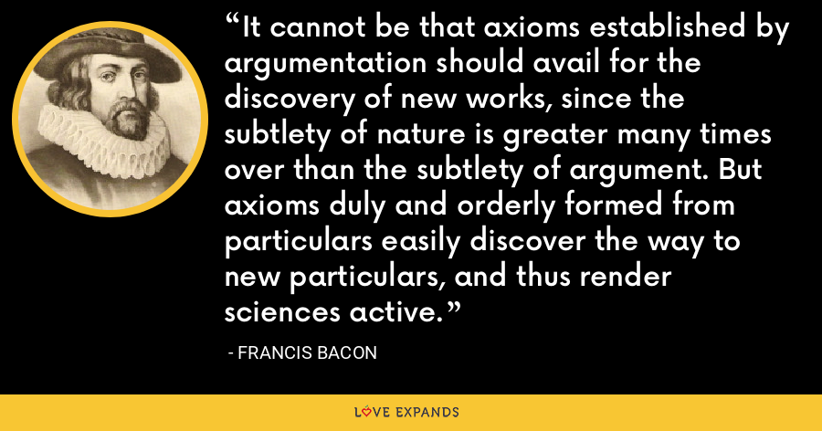 It cannot be that axioms established by argumentation should avail for the discovery of new works, since the subtlety of nature is greater many times over than the subtlety of argument. But axioms duly and orderly formed from particulars easily discover the way to new particulars, and thus render sciences active. - Francis Bacon