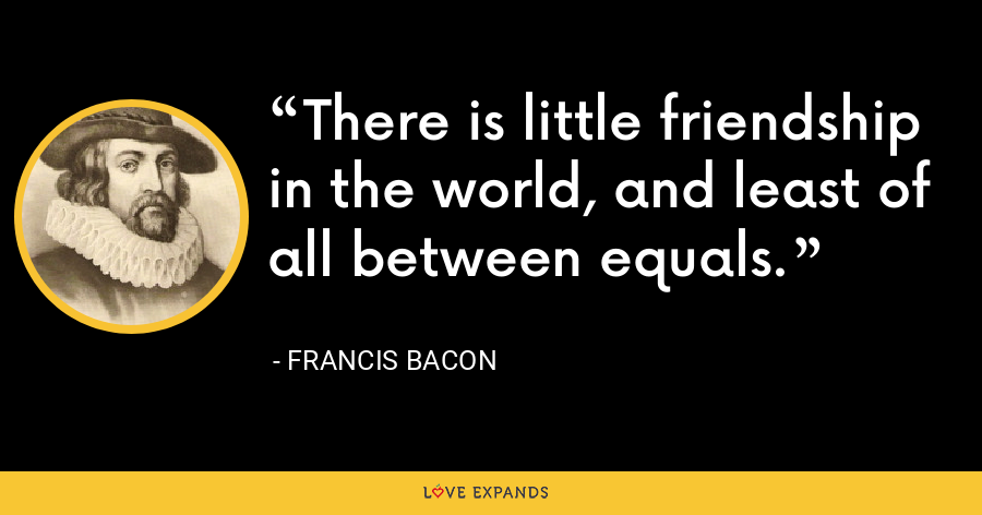 There is little friendship in the world, and least of all between equals. - Francis Bacon