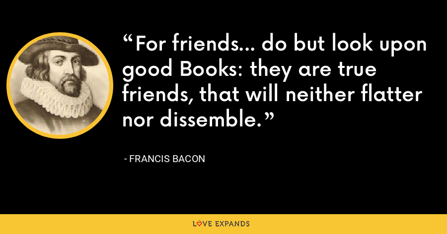 For friends... do but look upon good Books: they are true friends, that will neither flatter nor dissemble. - Francis Bacon