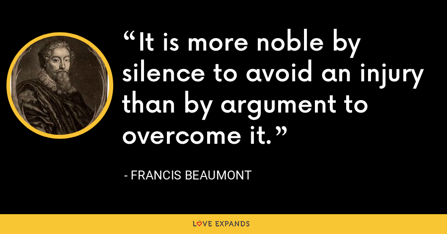 It is more noble by silence to avoid an injury than by argument to overcome it. - Francis Beaumont
