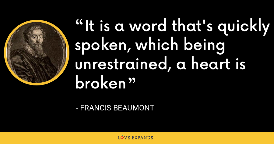 It is a word that's quickly spoken, which being unrestrained, a heart is broken - Francis Beaumont