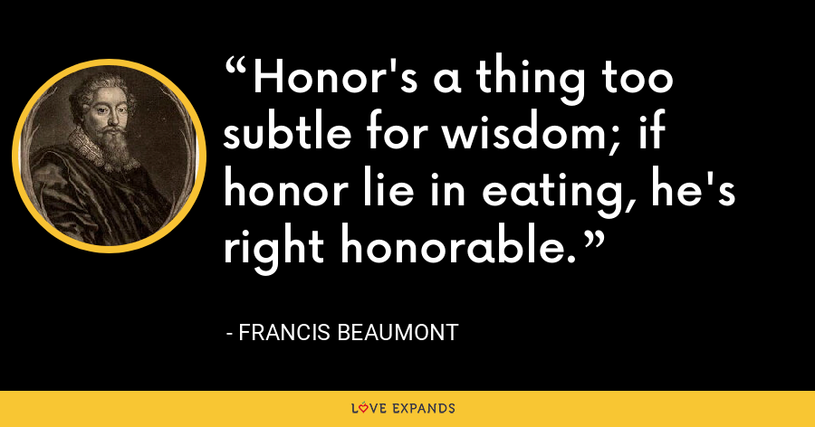 Honor's a thing too subtle for wisdom; if honor lie in eating, he's right honorable. - Francis Beaumont
