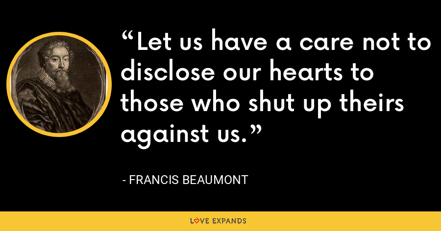 Let us have a care not to disclose our hearts to those who shut up theirs against us. - Francis Beaumont