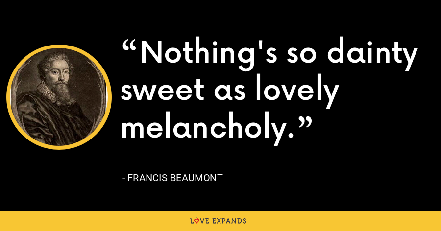 Nothing's so dainty sweet as lovely melancholy. - Francis Beaumont
