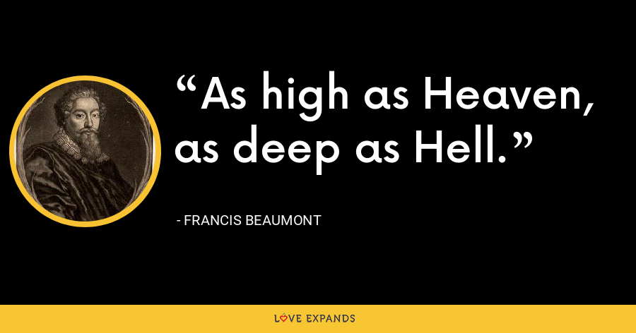 As high as Heaven, as deep as Hell. - Francis Beaumont