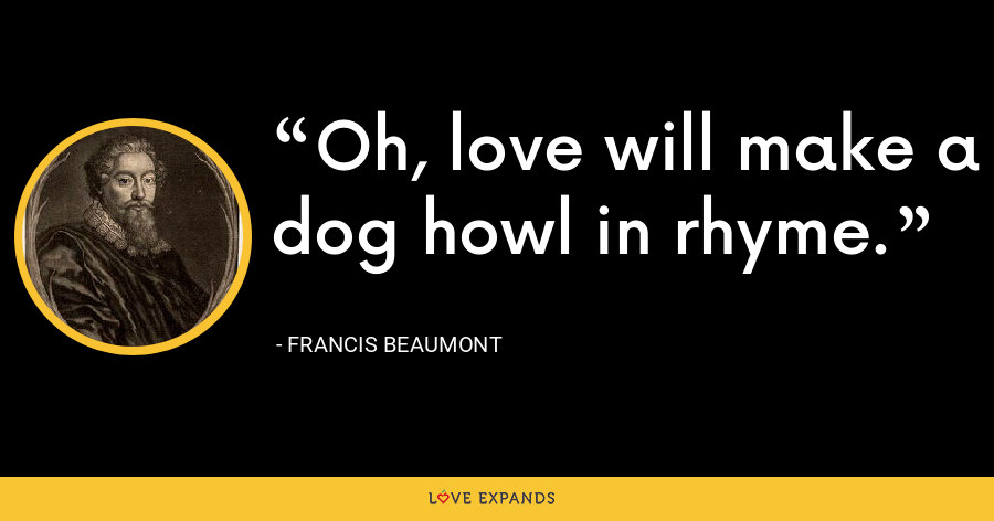 Oh, love will make a dog howl in rhyme. - Francis Beaumont