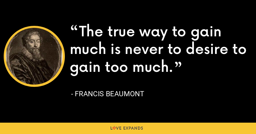 The true way to gain much is never to desire to gain too much. - Francis Beaumont