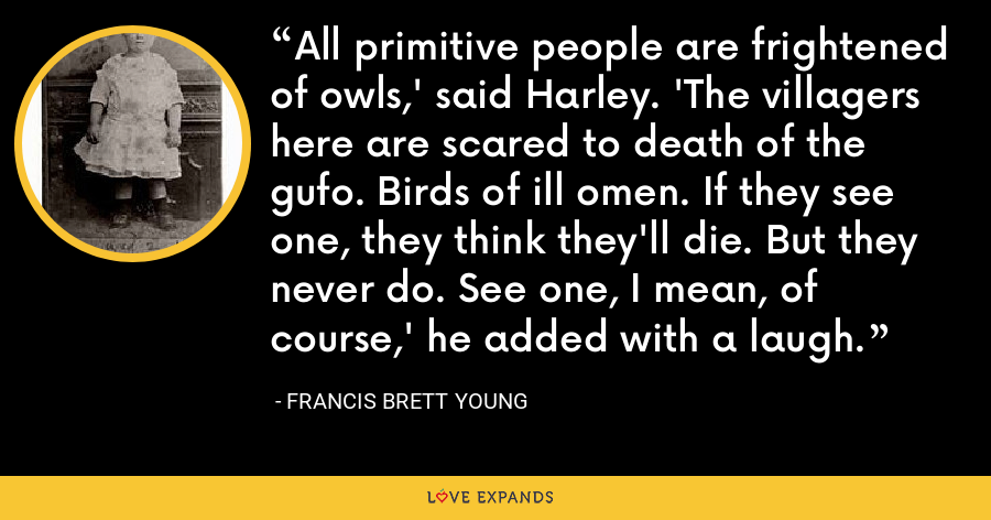 All primitive people are frightened of owls,' said Harley. 'The villagers here are scared to death of the gufo. Birds of ill omen. If they see one, they think they'll die. But they never do. See one, I mean, of course,' he added with a laugh. - Francis Brett Young