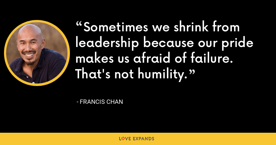 Sometimes we shrink from leadership because our pride makes us afraid of failure. That's not humility. - Francis Chan