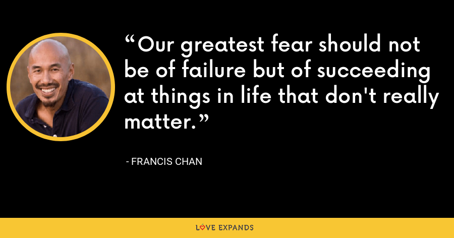 Our greatest fear should not be of failure but of succeeding at things in life that don't really matter. - Francis Chan