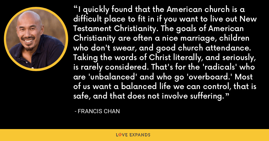 I quickly found that the American church is a difficult place to fit in if you want to live out New Testament Christianity. The goals of American Christianity are often a nice marriage, children who don't swear, and good church attendance. Taking the words of Christ literally, and seriously, is rarely considered. That's for the 'radicals' who are 'unbalanced' and who go 'overboard.' Most of us want a balanced life we can control, that is safe, and that does not involve suffering. - Francis Chan