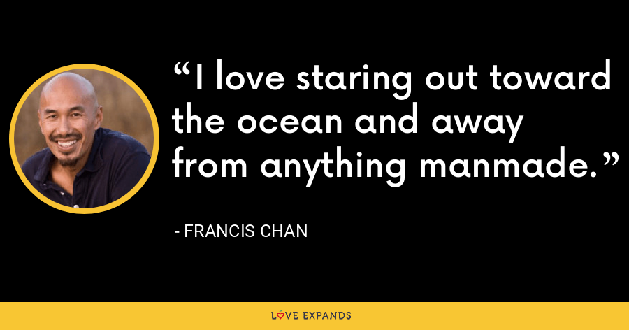 I love staring out toward the ocean and away from anything manmade. - Francis Chan
