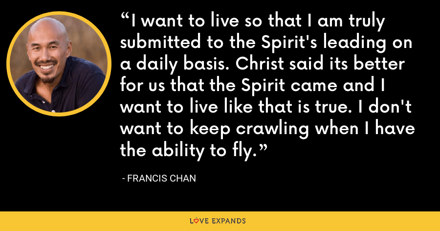 I want to live so that I am truly submitted to the Spirit's leading on a daily basis. Christ said its better for us that the Spirit came and I want to live like that is true. I don't want to keep crawling when I have the ability to fly. - Francis Chan