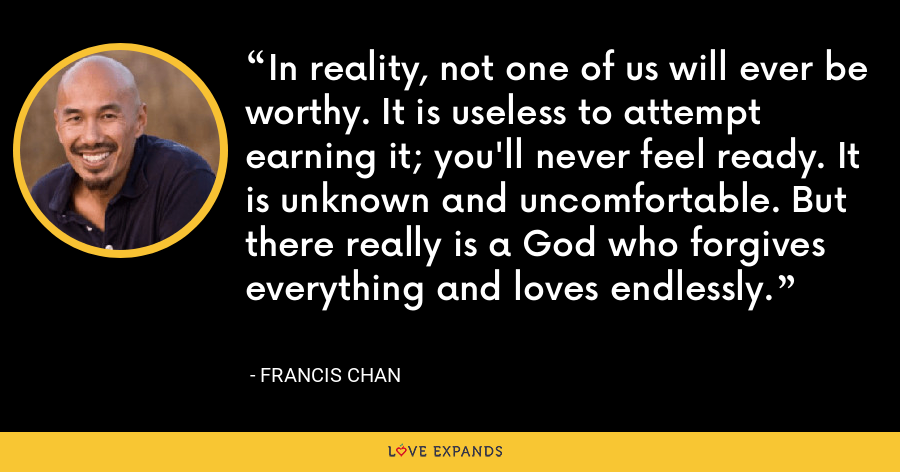 In reality, not one of us will ever be worthy. It is useless to attempt earning it; you'll never feel ready. It is unknown and uncomfortable. But there really is a God who forgives everything and loves endlessly. - Francis Chan