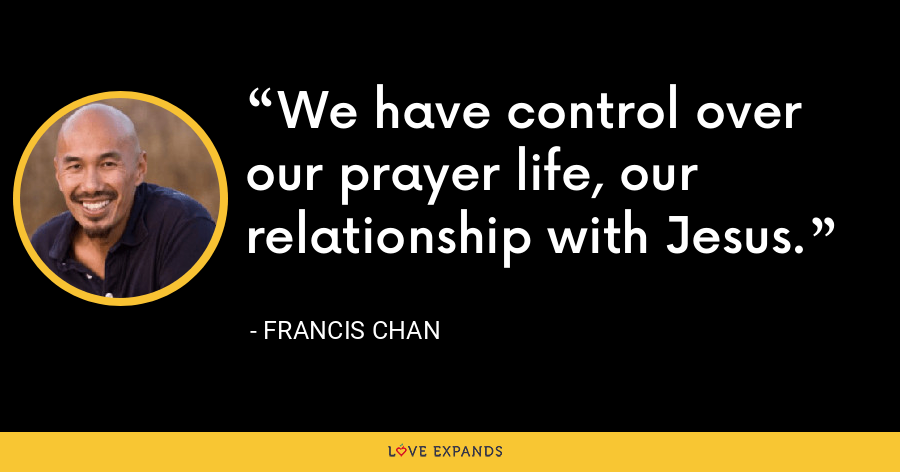 We have control over our prayer life, our relationship with Jesus. - Francis Chan