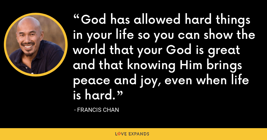 God has allowed hard things in your life so you can show the world that your God is great and that knowing Him brings peace and joy, even when life is hard. - Francis Chan