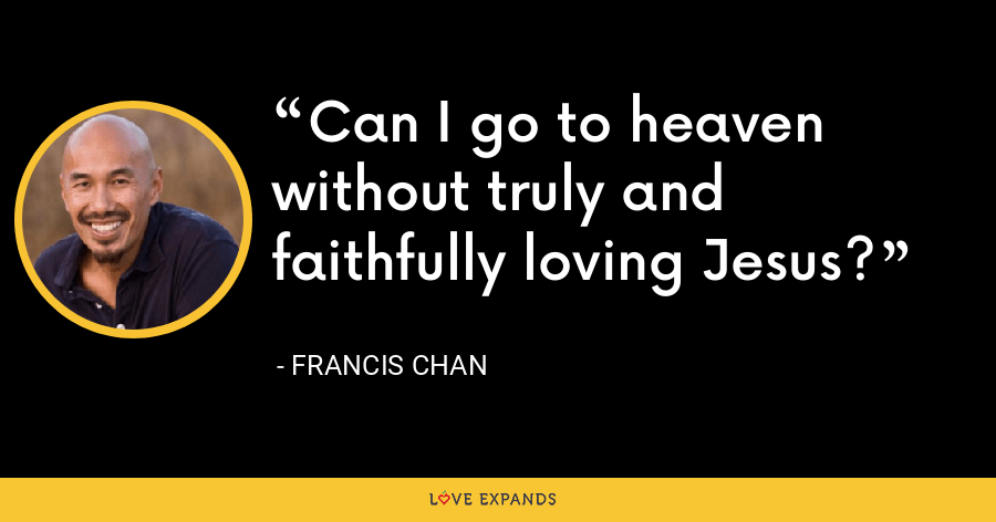 Can I go to heaven without truly and faithfully loving Jesus? - Francis Chan