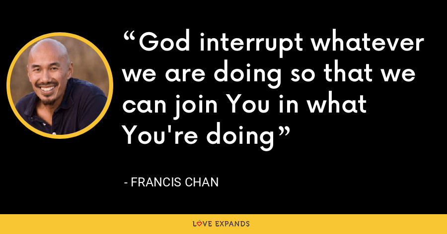 God interrupt whatever we are doing so that we can join You in what You're doing - Francis Chan