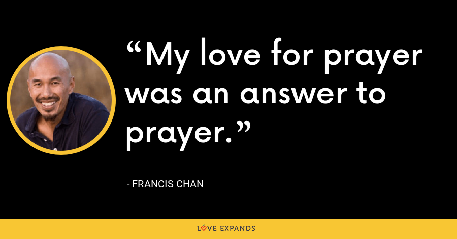 My love for prayer was an answer to prayer. - Francis Chan