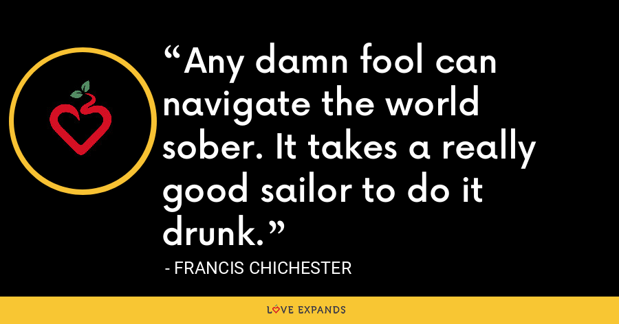 Any damn fool can navigate the world sober. It takes a really good sailor to do it drunk. - Francis Chichester