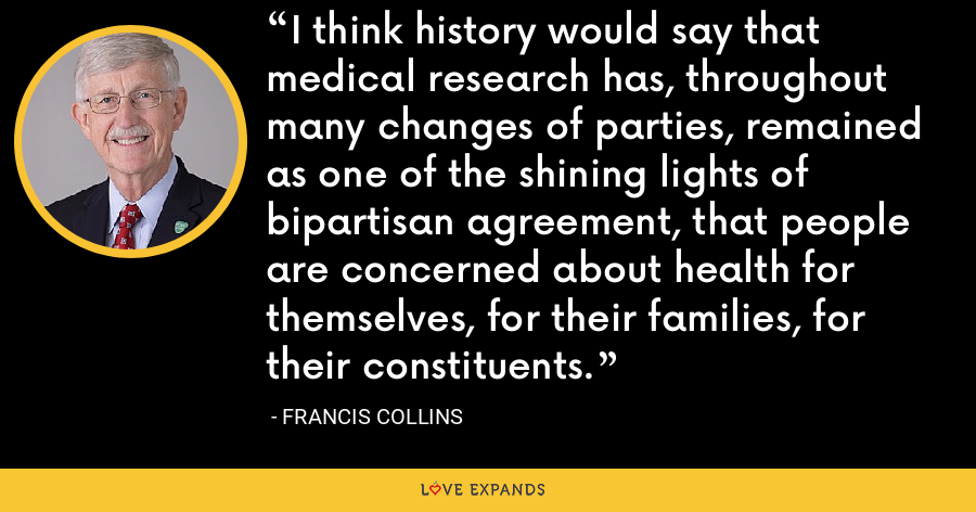 I think history would say that medical research has, throughout many changes of parties, remained as one of the shining lights of bipartisan agreement, that people are concerned about health for themselves, for their families, for their constituents. - Francis Collins
