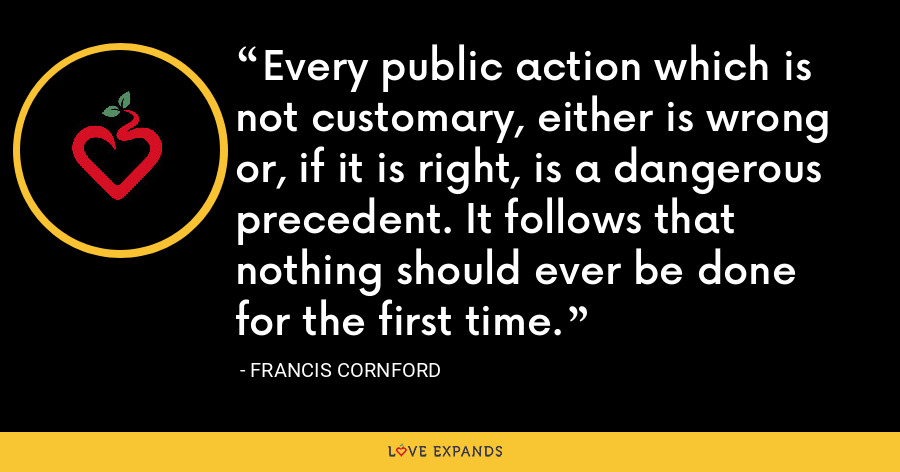Every public action which is not customary, either is wrong or, if it is right, is a dangerous precedent. It follows that nothing should ever be done for the first time. - Francis Cornford