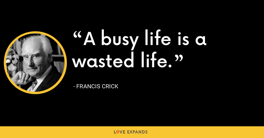 A busy life is a wasted life. - Francis Crick
