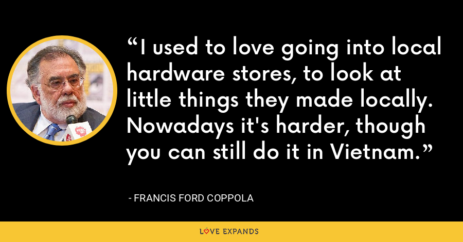 I used to love going into local hardware stores, to look at little things they made locally. Nowadays it's harder, though you can still do it in Vietnam. - Francis Ford Coppola