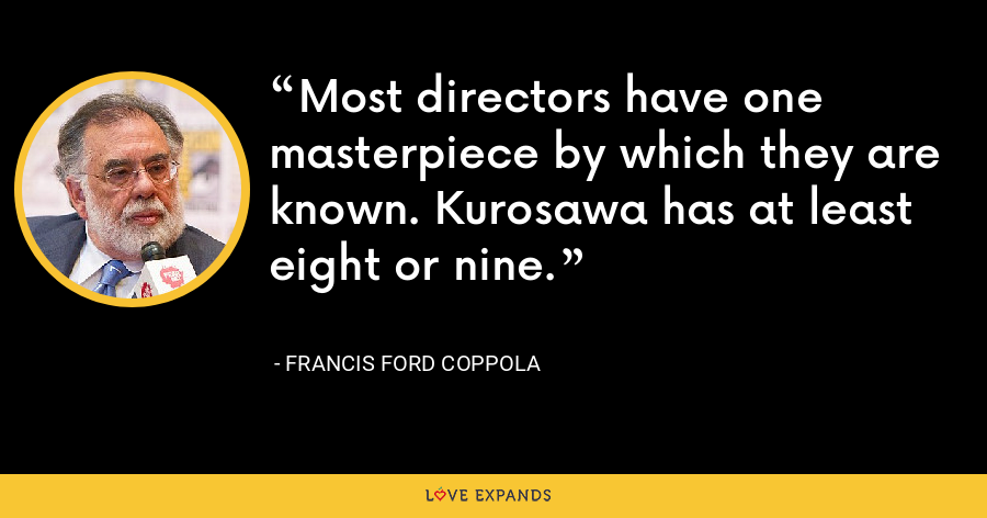 Most directors have one masterpiece by which they are known. Kurosawa has at least eight or nine. - Francis Ford Coppola