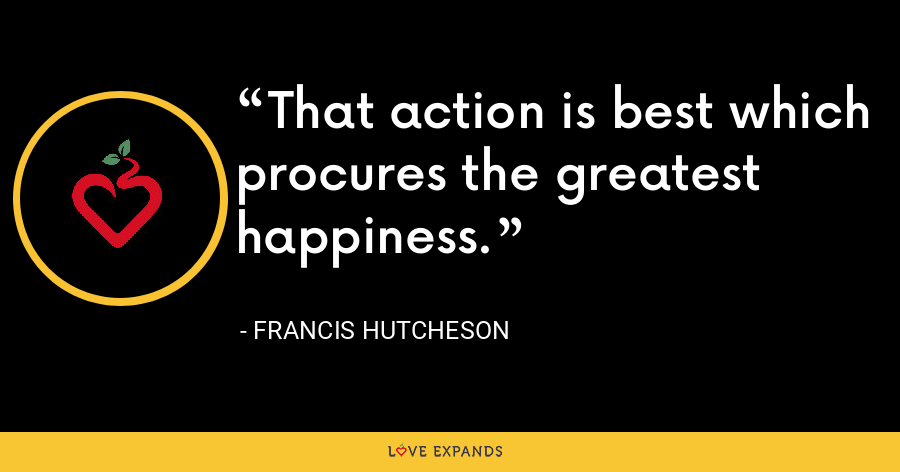 That action is best which procures the greatest happiness. - Francis Hutcheson