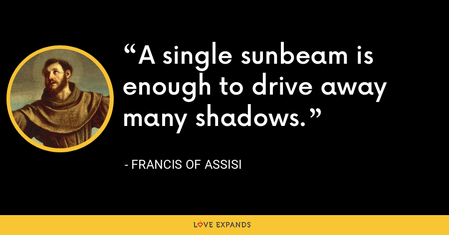 A single sunbeam is enough to drive away many shadows. - Francis of Assisi