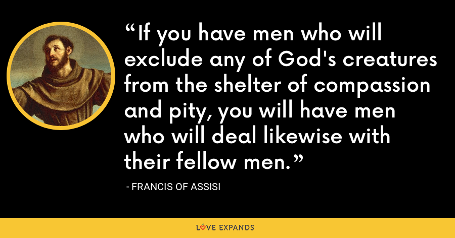 If you have men who will exclude any of God's creatures from the shelter of compassion and pity, you will have men who will deal likewise with their fellow men. - Francis of Assisi