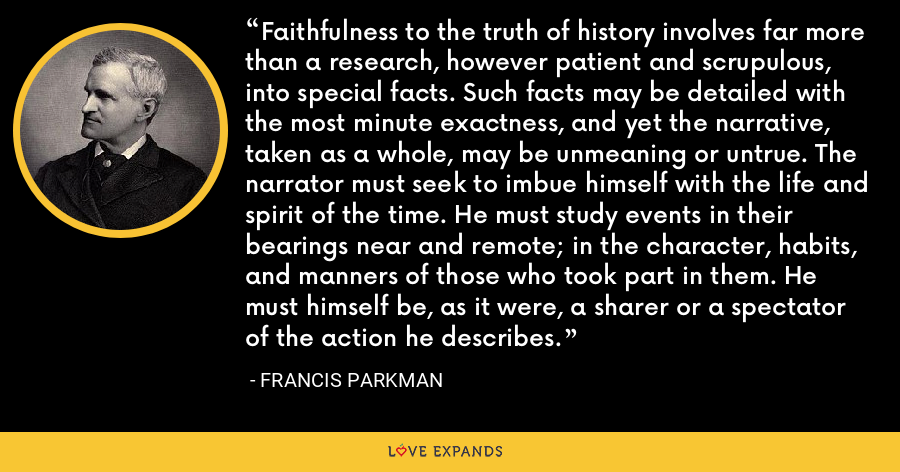 Faithfulness to the truth of history involves far more than a research, however patient and scrupulous, into special facts. Such facts may be detailed with the most minute exactness, and yet the narrative, taken as a whole, may be unmeaning or untrue. The narrator must seek to imbue himself with the life and spirit of the time. He must study events in their bearings near and remote; in the character, habits, and manners of those who took part in them. He must himself be, as it were, a sharer or a spectator of the action he describes. - Francis Parkman
