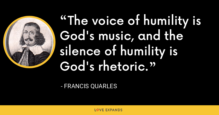 The voice of humility is God's music, and the silence of humility is God's rhetoric. - Francis Quarles