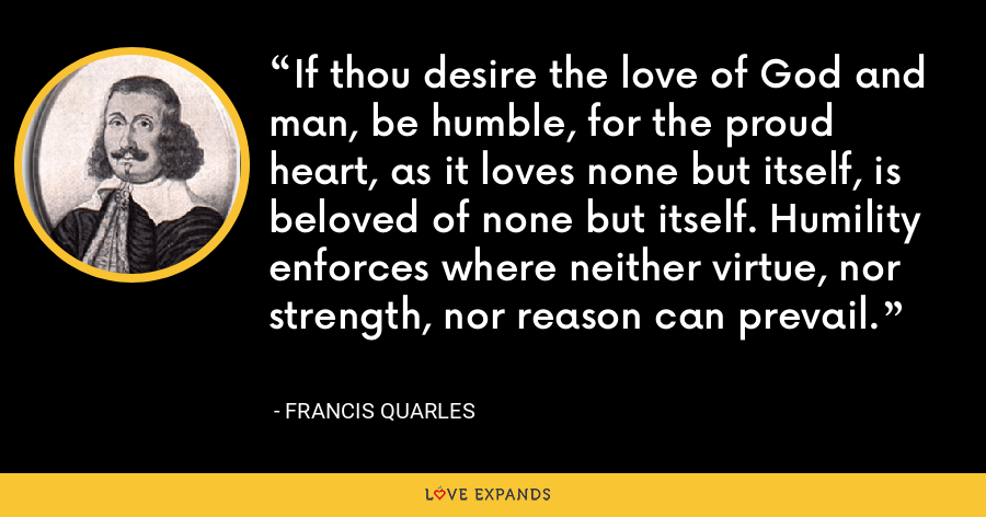 If thou desire the love of God and man, be humble, for the proud heart, as it loves none but itself, is beloved of none but itself. Humility enforces where neither virtue, nor strength, nor reason can prevail. - Francis Quarles
