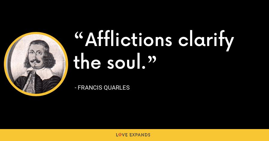 Afflictions clarify the soul. - Francis Quarles