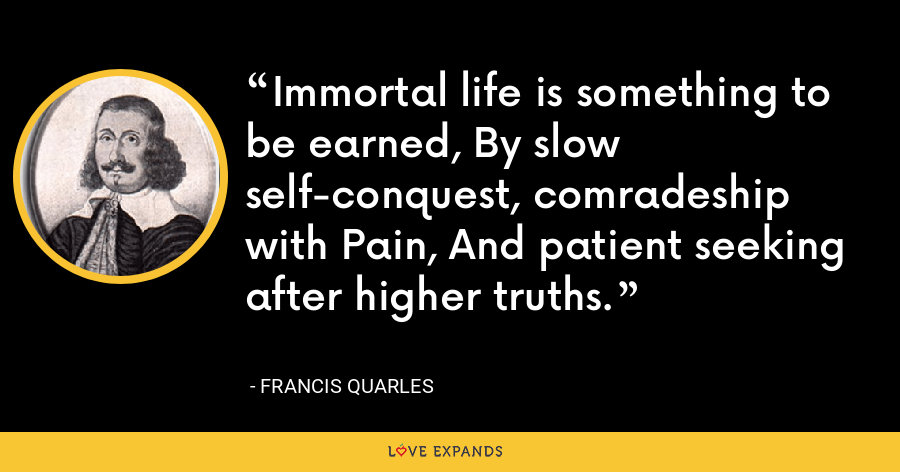 Immortal life is something to be earned, By slow self-conquest, comradeship with Pain, And patient seeking after higher truths. - Francis Quarles