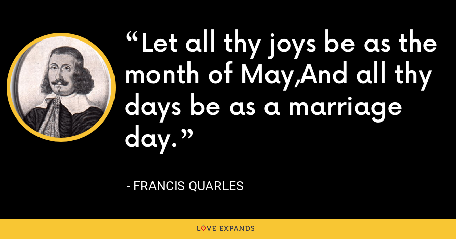 Let all thy joys be as the month of May,And all thy days be as a marriage day. - Francis Quarles