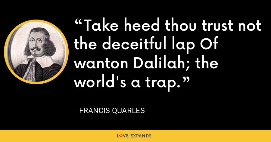 Take heed thou trust not the deceitful lap Of wanton Dalilah; the world's a trap. - Francis Quarles