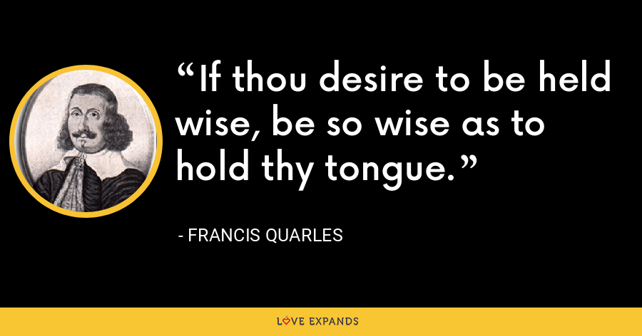 If thou desire to be held wise, be so wise as to hold thy tongue. - Francis Quarles