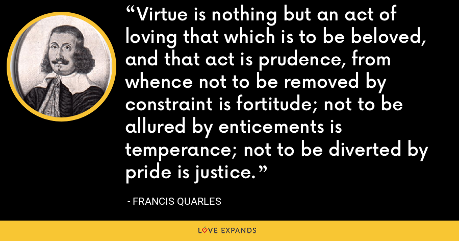 Virtue is nothing but an act of loving that which is to be beloved, and that act is prudence, from whence not to be removed by constraint is fortitude; not to be allured by enticements is temperance; not to be diverted by pride is justice. - Francis Quarles