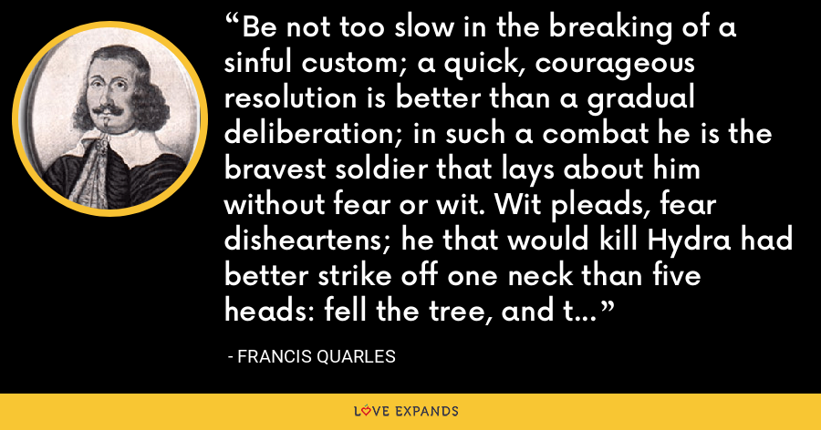 Be not too slow in the breaking of a sinful custom; a quick, courageous resolution is better than a gradual deliberation; in such a combat he is the bravest soldier that lays about him without fear or wit. Wit pleads, fear disheartens; he that would kill Hydra had better strike off one neck than five heads: fell the tree, and the branches are soon cut off. - Francis Quarles
