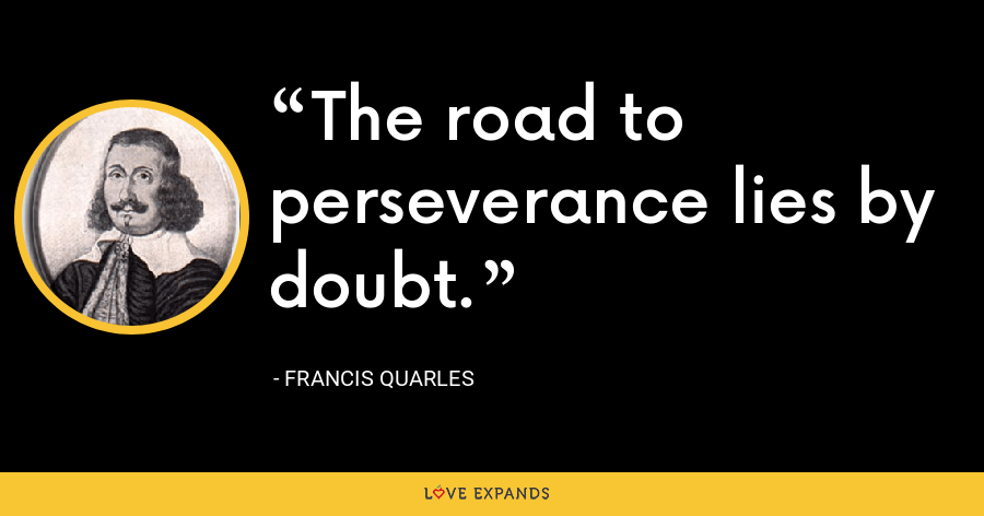 The road to perseverance lies by doubt. - Francis Quarles