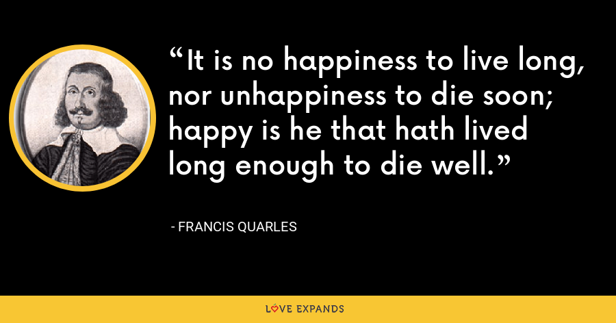 It is no happiness to live long, nor unhappiness to die soon; happy is he that hath lived long enough to die well. - Francis Quarles