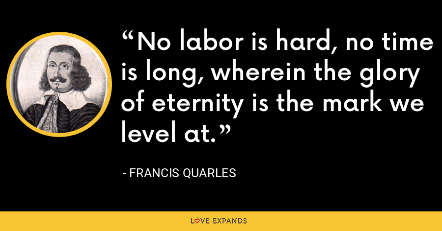 No labor is hard, no time is long, wherein the glory of eternity is the mark we level at. - Francis Quarles