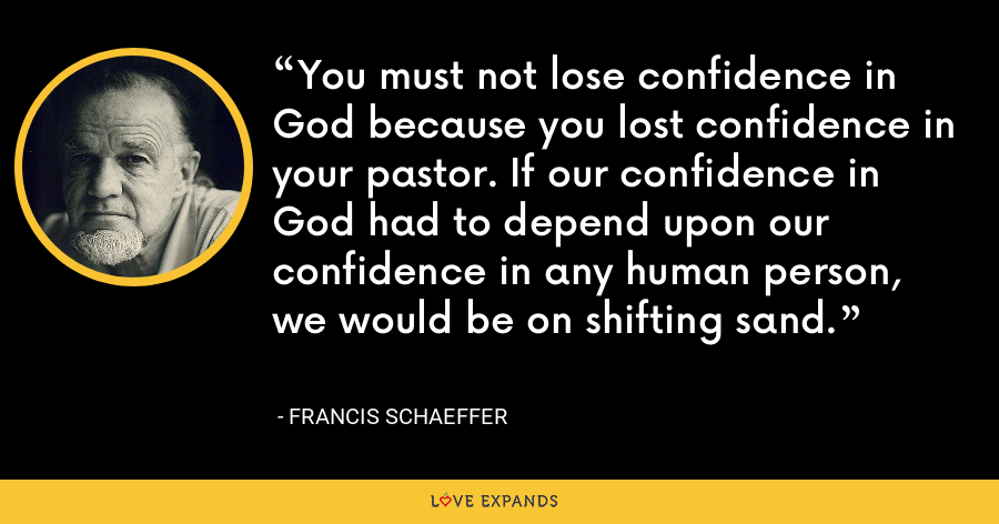 You must not lose confidence in God because you lost confidence in your pastor. If our confidence in God had to depend upon our confidence in any human person, we would be on shifting sand. - Francis Schaeffer