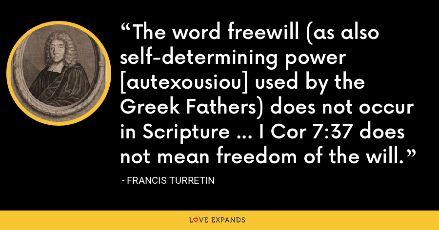 The word freewill (as also self-determining power [autexousiou] used by the Greek Fathers) does not occur in Scripture ... I Cor 7:37 does not mean freedom of the will. - Francis Turretin