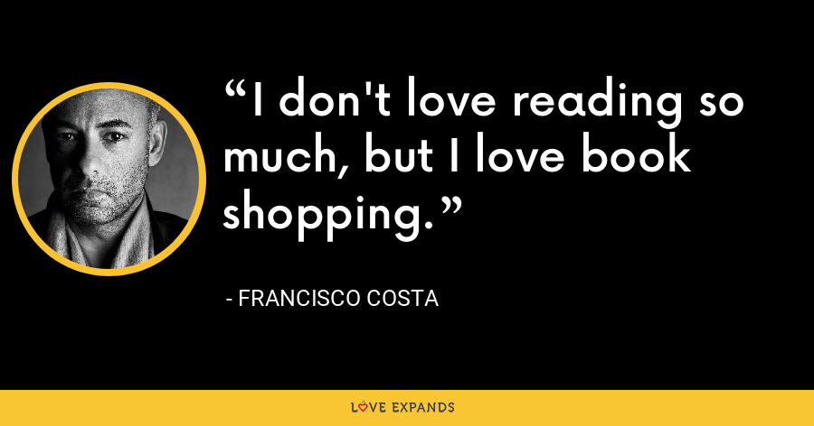 I don't love reading so much, but I love book shopping. - Francisco Costa